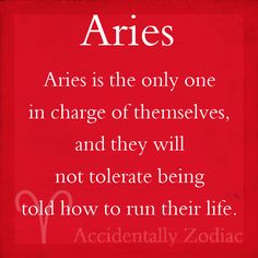Aries are in charge of their life and won't let anyone tell them how to run their life...  ;-)~❤~