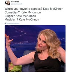 Kate McKinnon is one of the most amazing people to come into existence!!!!