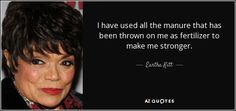 I have used all the manure that has been thrown on me as fertilizer to make me stronger. - Eartha Kitt