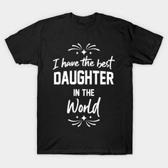 I Have The Best Daughter In The World - Daughter - T-Shirt | TeePublic.  Show your love for your daughter with this 'I have the best daughter in the world' design. Or daughters, buy your dad or stepdad this wonderful design and show them that you are the best. Daughters, Dads, Good Things, Mens Tops, T Shirt, Stuff To Buy, Design, Fashion, Supreme T Shirt