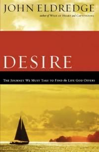 Desire: The Journey We Must Take to Find the Life God Offers, by John Eldredge | Christian Book Reviews And Information | NewReleaseTuesday.com