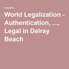 World Legalization - Authentication, ..., Legal in Delray Beach