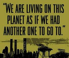 """We are living on this planet as if we had another one to go to."""