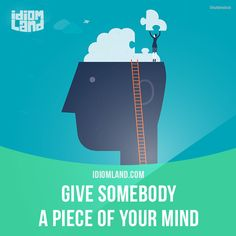 """Give somebody a piece of your mind"" means ""to speak angrily to someone because they have done something wrong"".  Example: I'm going to give that mechanic a piece of my mind if the car's not fixed this time."