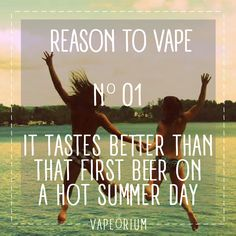 Vaping Tastes better than that first cold beer on a hot summers day.