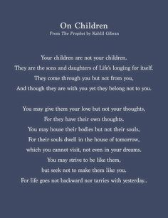 """Poem ©: """"On Children"""" (excerpt from """"The Prophet"""") - by Kahlil Gibran (Lebanon). Quotes For Kids, Quotes To Live By, Quotes Children, Poem Quotes, Life Quotes, Khalil Gibran Quotes, Khalil Gibran The Prophet, Favorite Quotes, Best Quotes"""