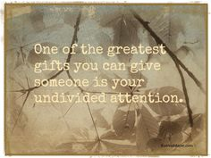 One of the greatest gifts you can give someone is your undivided attention.