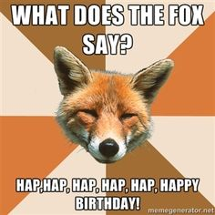 What does the fox say?  Hap,Hap, Hap, Hap, Hap, Happy Birthday!  | Condescending Fox