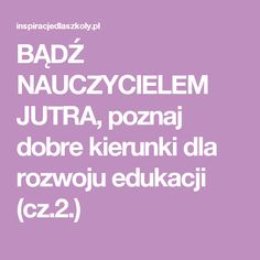 BĄDŹ NAUCZYCIELEM JUTRA, poznaj dobre kierunki dla rozwoju edukacji (cz.2.)