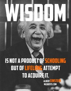 Quote by Albert Einstein. Wisdom is not a product of schooling but of the lifelong attempt to acquire it.