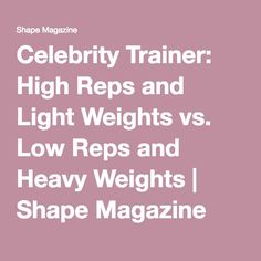 Celebrity Trainer: High Reps and Light Weights vs. Low Reps and Heavy Weights | Shape Magazine
