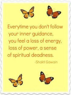"Everytime you don't follow your inner guidance, you feel a loss of energy, loss of power, a sense of spiritual deadness."" Shakti Gawain"