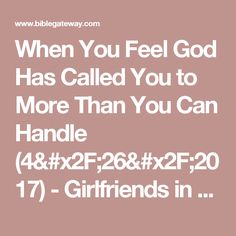 When You Feel God Has Called You to More Than You Can Handle (4/26/2017) - Girlfriends in God - Bible Gateway Devotionals