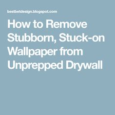 How To Remove Stubborn Stuck On Wallpaper From Unprepped Drywall