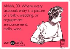Ahhhh, 30. Where every facebook entry is a picture of a baby, wedding, or engagement announcement. Hello, wine.