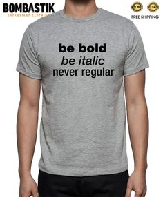 R 0476 BE BOLD BE ITALIC NEVER REGULAR Font Type Typography T-shirt Tee Quality #Bombastik #PersonalizedTee