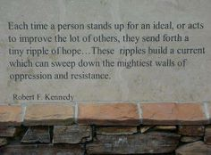 Each time a person stands up for an ideal, or acts to improve the lot of others, they send forth a tiny ripple of hope....These ripples build a current which can sweep down the mightiest walls of oppression and resistance. ~ Robert F. Kennedy