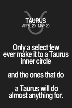 Only a select few ever make it to a Taurus inner circle and the ones that do a Taurus will do almost anything for. Taurus | Taurus Quotes | Taurus Zodiac Signs