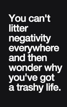 """You can't litter negativity everywhere and then wonder why you've got a trashy life"" #truth by caroline"