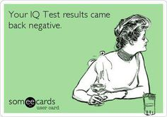 Good News! Your IQ Test Results Came Back NEGATIVE!  Shocking, but True, Ha!