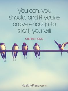 Positive Quote: You can, you should, and if you're brave enough to start, you will. -Stephen King. www.HealthyPlace.com