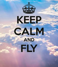 KEEP CALM AND FLY .