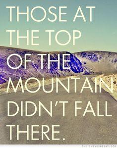 Aquellos en la cima de la montaña, no cayeron simplemente ahí ;)
