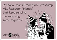 Funny New Year's Ecard: My New Year's Resolution is to dump ALL Facebook 'friends' that keep sending me annoying game requests!