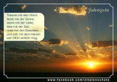 Träume mit dem Wind, lache mit der Sonne, weine mit der Liebe, lebe mit der Zeit, reise mit den Gedanken , und sieh mit dem Herzen wer DICH wirklich mag. [unbekannt]