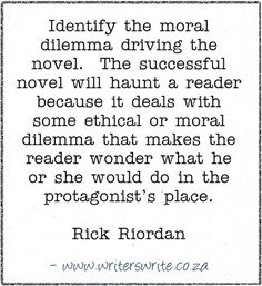 """""""identify the moral dilemma driving the novel. the successful novel will haunt a reader because it deals with some ethical or moral dilemma that makes the reader wonder what he or she would do in the protagonist's place"""" -- Rick Riordan"""