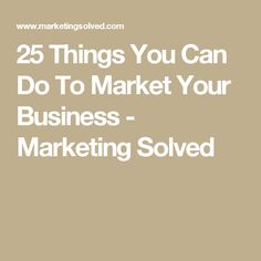 25 Things You Can Do To Market Your Business - Marketing Solved