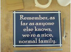 I am pretty sure my mother said this before all family reunions. I dont think we had anyone fooled. Great Quotes, Quotes To Live By, Me Quotes, Funny Quotes, All Family, Family Signs, Happy Family, Funny Signs, Quotable Quotes