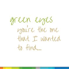Green Eyes, you're the one I wanted to find Boy Quotes, Lyric Quotes, Lyrics, Green Eyes Facts, Green Eye Quotes, Eye Facts, Girl With Green Eyes, Youre The One, Pretty Green