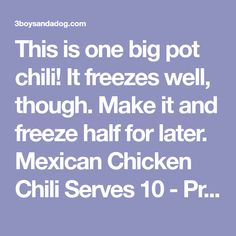 This is one big pot chili! It freezes well, though. Make it and freeze half for later. Mexican Chicken Chili Serves 10 - Prep 30 minutes - Cook 1 hour 45 minutes