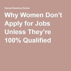 Why Women Don't Apply for Jobs Unless They're 100% Qualified