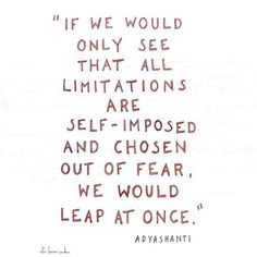 If we would only see that all limitations are self-imposed and chosen out of fear, we would leap at once.