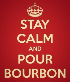 STAY CALM AND POUR BOURBON