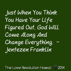 """""""Just When You Think You Have Your Life Figured Out, God Will Come Along And Change Everything.""""  -  Jentezen Franklin"""