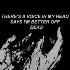 There's a voice in my head says I'm better off dead