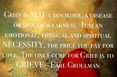 Grief is a process by which time is the gift you give yourself to heal.