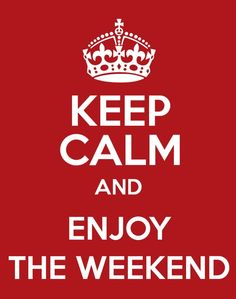 Keep Calm and Enjoy the Weekend.