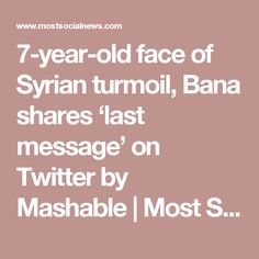 7-year-old face of Syrian turmoil, Bana shares 'last message' on Twitter by Mashable   Most Social News