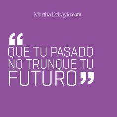 Que tu pasado no trunque tu futuro. Inspiración para hacer lo que amas. Frases de Martha Debayle | Martha Debayle