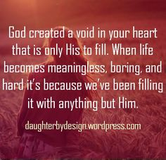 "The whole message behind this is perfect. It gives a new understanding to our ""meaniningless"" lives. I've noticed while I'm working on my relationship with God, my life seems much better, I have better days, I'm happier... But, when I'm not focused on Him, my life spirals out of control. Good blog behind this quote."