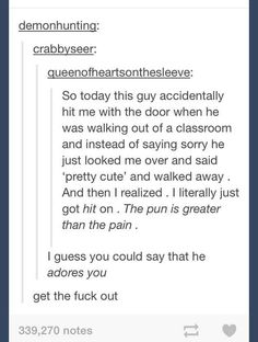 "27 Of The Best Puns Ever On Tumblr--- the door one would be me (get hit with door, guys doesn't say sorry, he says pretty cute| 3 hours later, ""oh, I got hit on"""
