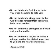 """Do not befriend a fool, for he hurts you when he wants to help you. Do not befriend a stingy man, for he will distance himself from you when he is most needed. Do not befriend a profligate, as he will sell you for a trifle. Do not befriend a liar, for he is like a mirage, making the distant seem near to you and the near seem distant."" -Imam Ali (AS) #imamali #ali #yaali #ahlulbayt #friend #friends #friendship #befriend #imamaliquotes #imamalisayings #quote #quotes #wordstoliveby…"