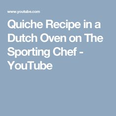 Quiche Recipe in a Dutch Oven on The Sporting Chef - YouTube  Ladies, this is how you get your guy to eat quiche.