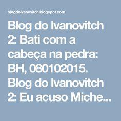 Blog do Ivanovitch 2: Bati com a cabeça na pedra: BH, 080102015.  Blog do Ivanovitch 2: Eu acuso Michel Temer http://blogdoivanovitch.blogspot.com/2017/01/eu-acuso-michel-temer-bh-02001202015.html?spref=tw