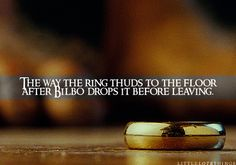The way the ring thuds to the floor after Bilbo drops it before leaving.  Submitted by:turn0nthestars
