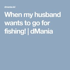 When my husband wants to go for fishing! | dMania